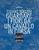 Cover of Tiziano Terzani. Guardare i fiori da un cavallo in corsa
