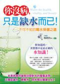 你沒病-只是缺水而已:不可不知的喝水保健之道