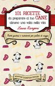 101 ricette da preparare al tuo cane almeno una volta nella vita