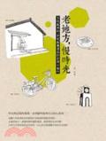 老地方-慢時光:文化與老街、歷史與舊建築的台灣小旅行