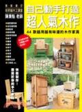 自己動手打造超人氣木作:44款越用越有味道的木作家具:從室內裝飾小物到庭院用儲物櫃