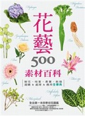 花藝素材百科500:鮮花.枝葉.果實.乾燥選購&處理&應用全事典