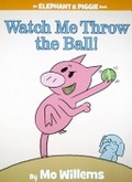 Watch Me Throw the Ball! (An Elephant and Piggie Book)