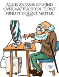 """Age is an issue of mind over matter. If you don't mind it doesn't matter."""