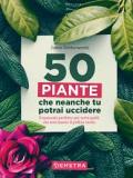 50 piante che nemmeno tu potrai uccidere