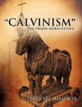 """Calvinism"" the Trojan Horse Within"