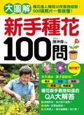 新手種花100問:大圖解 種花達人傳授30年實務經驗-500張照片一看就懂!