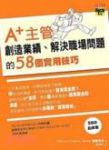 A+主管創造業績:解決職場問題的58個實用技巧