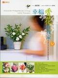 幸福香花在我家:第一本專書芳香花朶的居家植栽與應用