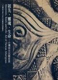 祖先.靈魂.生命:台灣原住民藝術展:art of Taiwan aboriginal