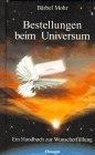 Bestellungen beim Universum. Ein Handbuch zur Wunscherfuellung