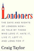Londoners : : the days and nights of London now--as told by those who love it- hate it- live it- left it- and long for it