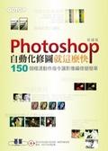 Photoshop自動化修圖就這麼快:150個極速動作指令讓影像編修變簡單