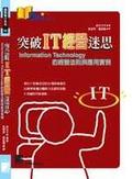 突破IT經營迷思:Information Technology的經營法則與應用實例
