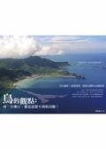 鳥的觀點:每一次飛行-都是意想不到的冒險!:空中攝影x地理資訊 發現台灣的100個故事