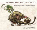 Animals real and imagined : : the fantasy of what is and what might be