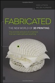 Fabricated : : the new world of 3D printing