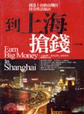 到上海搶錢:錢進上海搶商機的投資致富秘訣