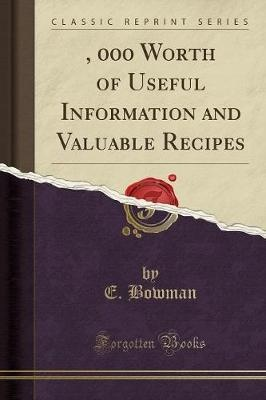 $1, 000 Worth of Useful Information and Valuable Recipes (Classic Reprint)